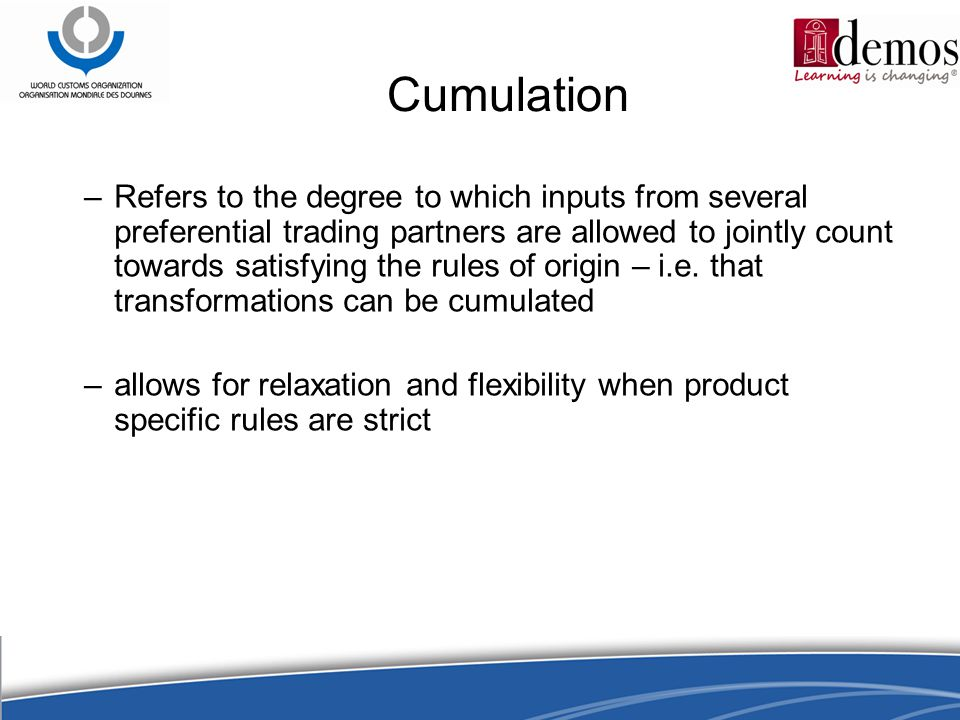 Cumulation –Refers to the degree to which inputs from several preferential trading partners are allowed to jointly count towards satisfying the rules of origin – i.e.