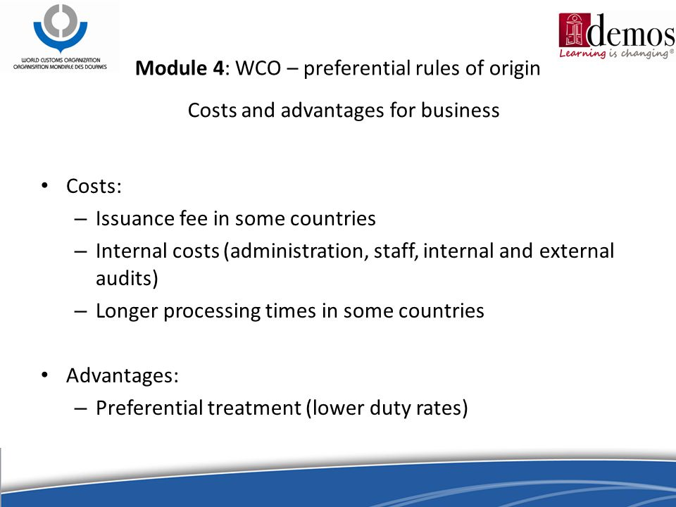 Costs and advantages for business Costs: – Issuance fee in some countries – Internal costs (administration, staff, internal and external audits) – Longer processing times in some countries Advantages: – Preferential treatment (lower duty rates) Module 4: WCO – preferential rules of origin