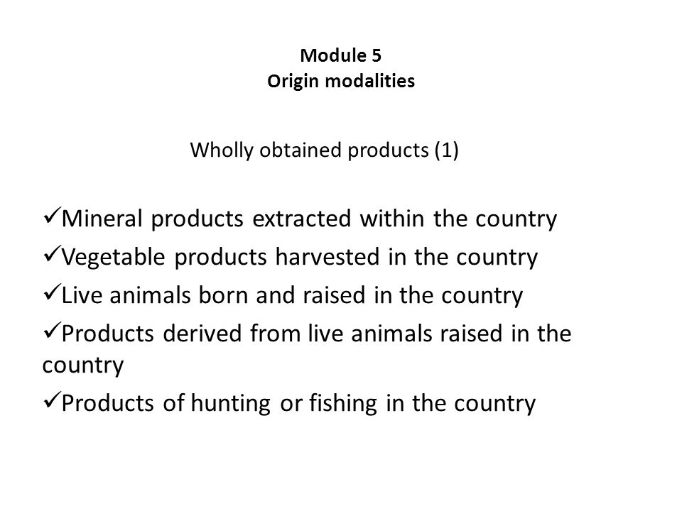 Module 5 Origin modalities Wholly obtained products (1) Mineral products extracted within the country Vegetable products harvested in the country Live animals born and raised in the country Products derived from live animals raised in the country Products of hunting or fishing in the country