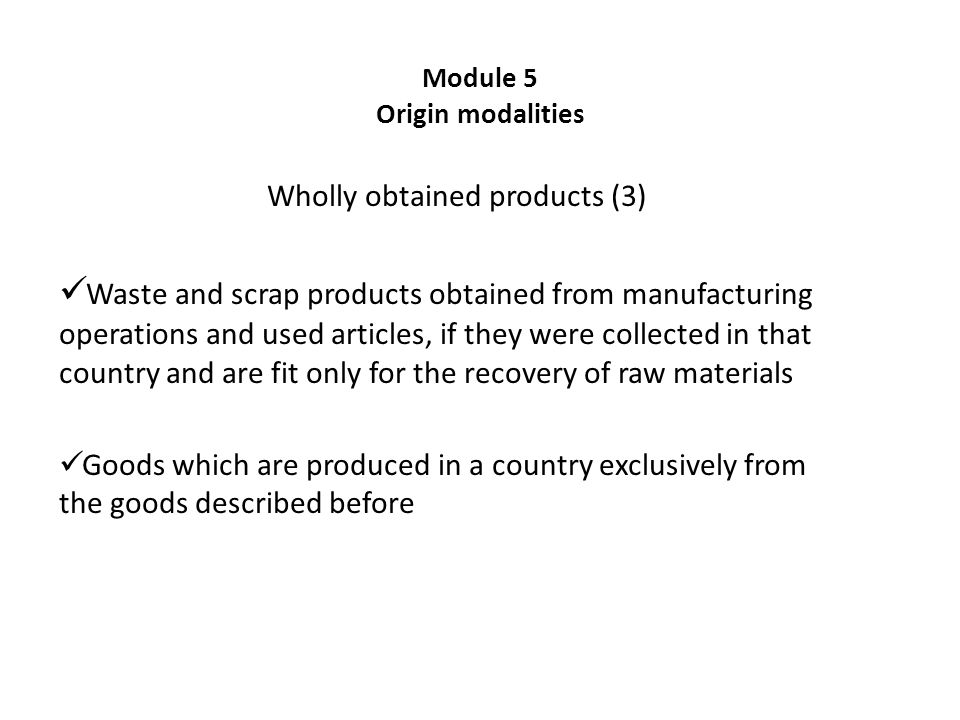 Module 5 Origin modalities Wholly obtained products (3) Waste and scrap products obtained from manufacturing operations and used articles, if they were collected in that country and are fit only for the recovery of raw materials Goods which are produced in a country exclusively from the goods described before