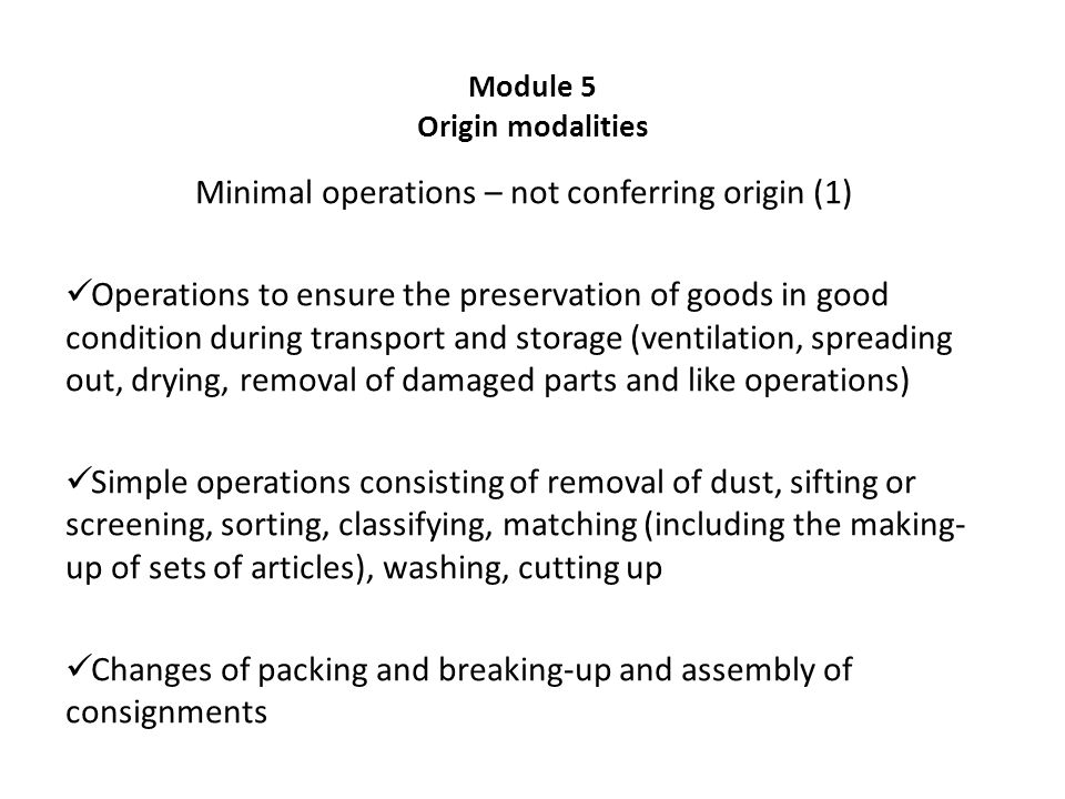 Module 5 Origin modalities Minimal operations – not conferring origin (1) Operations to ensure the preservation of goods in good condition during transport and storage (ventilation, spreading out, drying, removal of damaged parts and like operations) Simple operations consisting of removal of dust, sifting or screening, sorting, classifying, matching (including the making- up of sets of articles), washing, cutting up Changes of packing and breaking-up and assembly of consignments