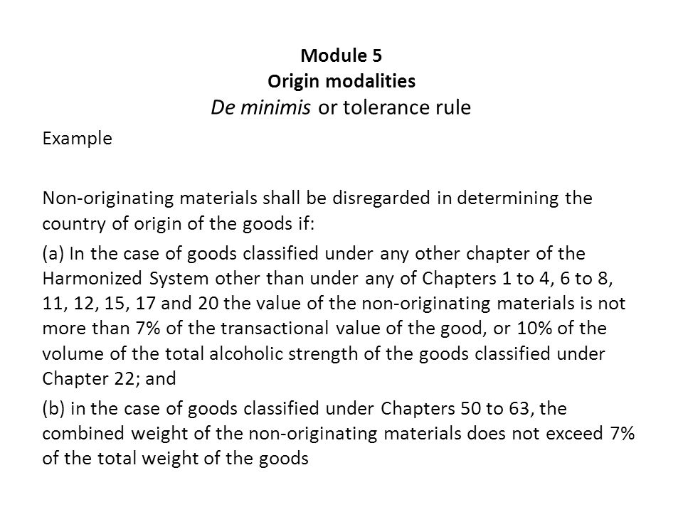 Module 5 Origin modalities De minimis or tolerance rule Example Non-originating materials shall be disregarded in determining the country of origin of the goods if: (a) In the case of goods classified under any other chapter of the Harmonized System other than under any of Chapters 1 to 4, 6 to 8, 11, 12, 15, 17 and 20 the value of the non-originating materials is not more than 7% of the transactional value of the good, or 10% of the volume of the total alcoholic strength of the goods classified under Chapter 22; and (b) in the case of goods classified under Chapters 50 to 63, the combined weight of the non-originating materials does not exceed 7% of the total weight of the goods