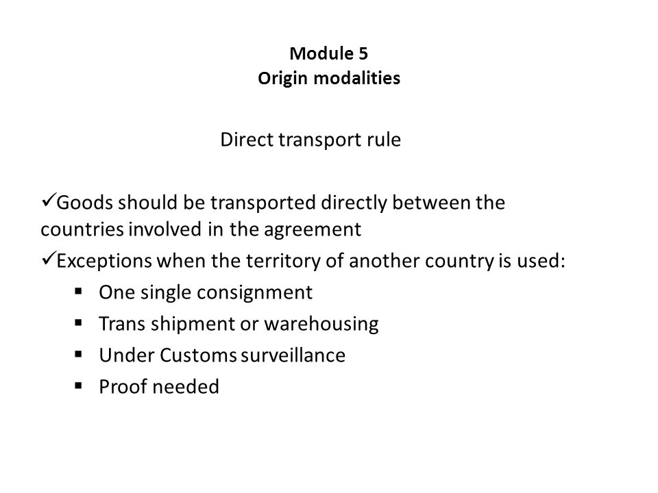Module 5 Origin modalities Direct transport rule Goods should be transported directly between the countries involved in the agreement Exceptions when the territory of another country is used:  One single consignment  Trans shipment or warehousing  Under Customs surveillance  Proof needed