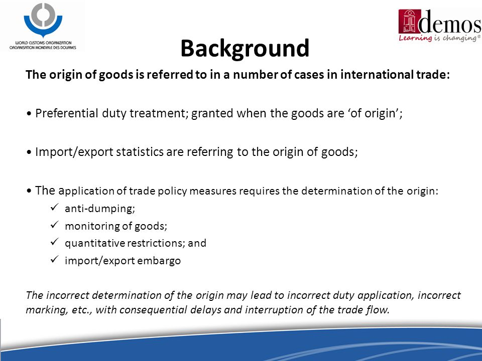 Background The origin of goods is referred to in a number of cases in international trade: Preferential duty treatment; granted when the goods are 'of origin'; Import/export statistics are referring to the origin of goods; The a pplication of trade policy measures requires the determination of the origin: anti-dumping; monitoring of goods; quantitative restrictions; and import/export embargo The incorrect determination of the origin may lead to incorrect duty application, incorrect marking, etc., with consequential delays and interruption of the trade flow.