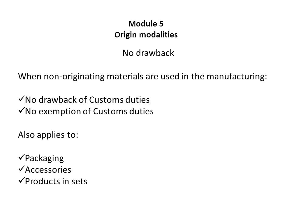Module 5 Origin modalities No drawback When non-originating materials are used in the manufacturing: No drawback of Customs duties No exemption of Customs duties Also applies to: Packaging Accessories Products in sets