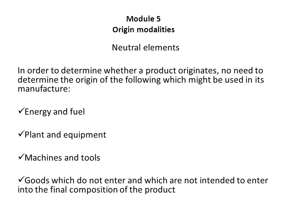 Module 5 Origin modalities Neutral elements In order to determine whether a product originates, no need to determine the origin of the following which might be used in its manufacture: Energy and fuel Plant and equipment Machines and tools Goods which do not enter and which are not intended to enter into the final composition of the product