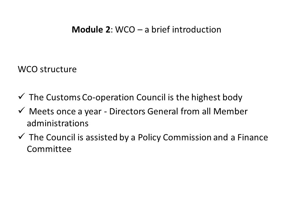 Module 2: WCO – a brief introduction WCO structure The Customs Co-operation Council is the highest body Meets once a year - Directors General from all Member administrations The Council is assisted by a Policy Commission and a Finance Committee