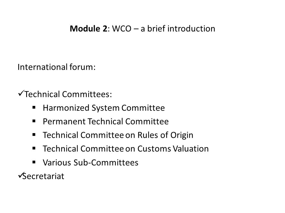 Module 2: WCO – a brief introduction International forum: Technical Committees:  Harmonized System Committee  Permanent Technical Committee  Technical Committee on Rules of Origin  Technical Committee on Customs Valuation  Various Sub-Committees Secretariat