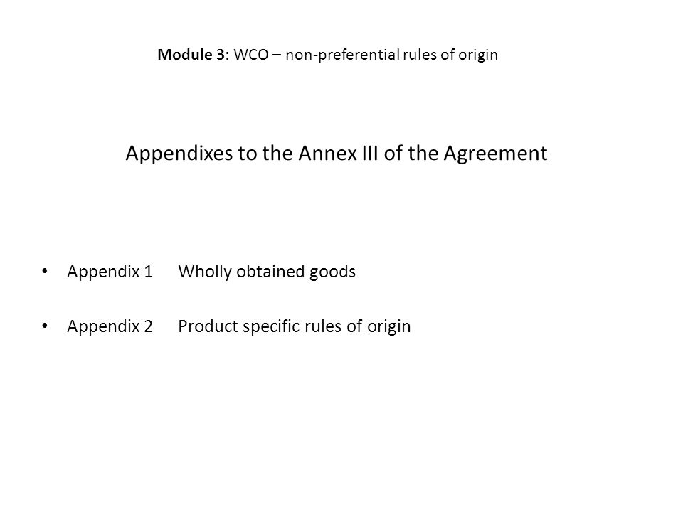 Appendixes to the Annex III of the Agreement Appendix 1Wholly obtained goods Appendix 2Product specific rules of origin Module 3: WCO – non-preferential rules of origin