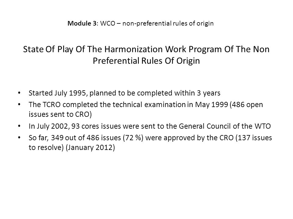 State Of Play Of The Harmonization Work Program Of The Non Preferential Rules Of Origin Started July 1995, planned to be completed within 3 years The TCRO completed the technical examination in May 1999 (486 open issues sent to CRO) In July 2002, 93 cores issues were sent to the General Council of the WTO So far, 349 out of 486 issues (72 %) were approved by the CRO (137 issues to resolve) (January 2012) Module 3: WCO – non-preferential rules of origin
