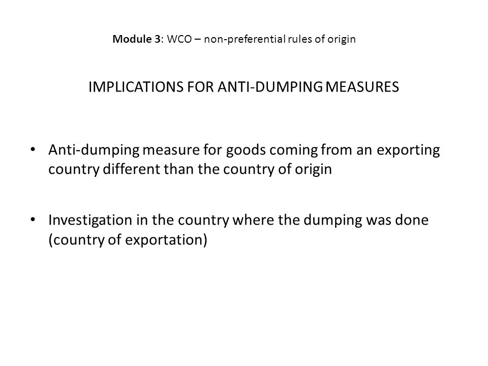 IMPLICATIONS FOR ANTI-DUMPING MEASURES Anti-dumping measure for goods coming from an exporting country different than the country of origin Investigation in the country where the dumping was done (country of exportation) Module 3: WCO – non-preferential rules of origin