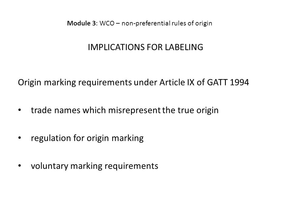 IMPLICATIONS FOR LABELING Origin marking requirements under Article IX of GATT 1994 trade names which misrepresent the true origin regulation for origin marking voluntary marking requirements Module 3: WCO – non-preferential rules of origin