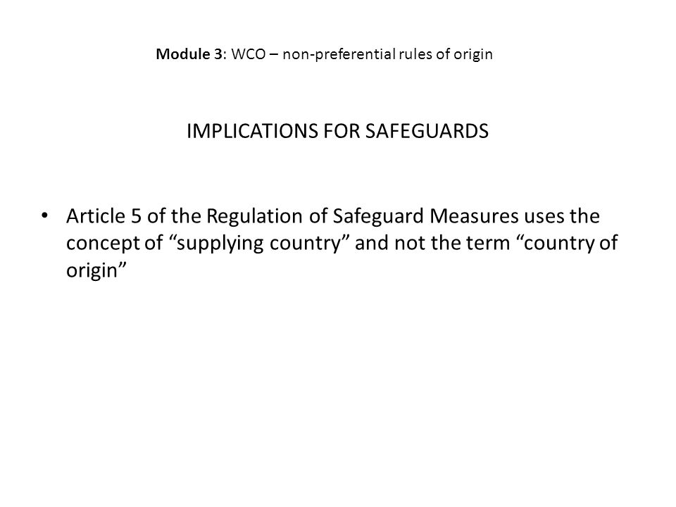IMPLICATIONS FOR SAFEGUARDS Article 5 of the Regulation of Safeguard Measures uses the concept of supplying country and not the term country of origin Module 3: WCO – non-preferential rules of origin