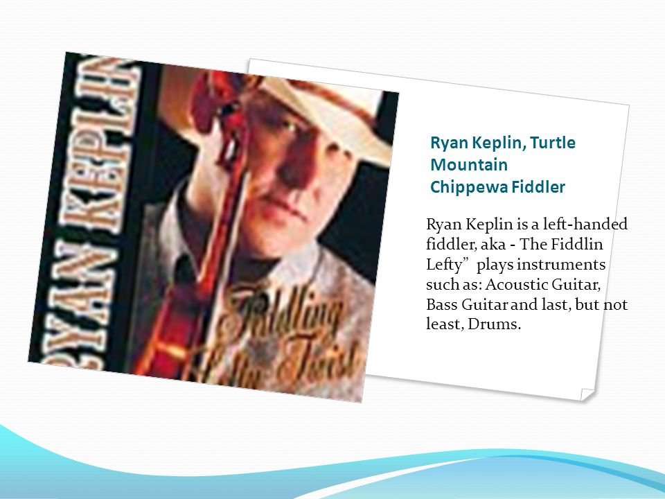 Ryan Keplin, Turtle Mountain Chippewa Fiddler Ryan Keplin is a left-handed fiddler, aka - The Fiddlin Lefty plays instruments such as: Acoustic Guitar, Bass Guitar and last, but not least, Drums.