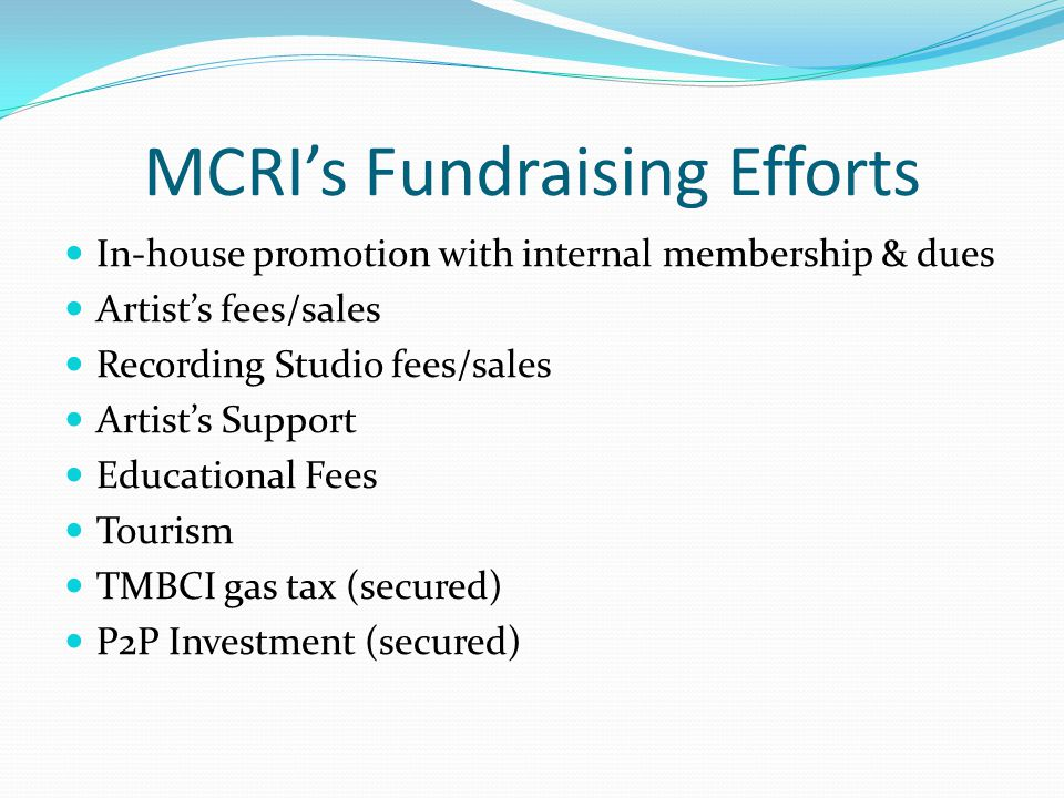 MCRI's Fundraising Efforts In-house promotion with internal membership & dues Artist's fees/sales Recording Studio fees/sales Artist's Support Educational Fees Tourism TMBCI gas tax (secured) P2P Investment (secured)