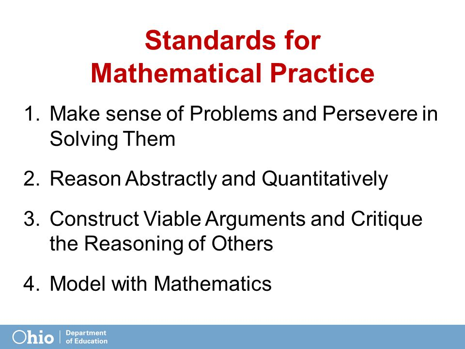 Standards for Mathematical Practice 1.Make sense of Problems and Persevere in Solving Them 2.Reason Abstractly and Quantitatively 3.Construct Viable Arguments and Critique the Reasoning of Others 4.Model with Mathematics