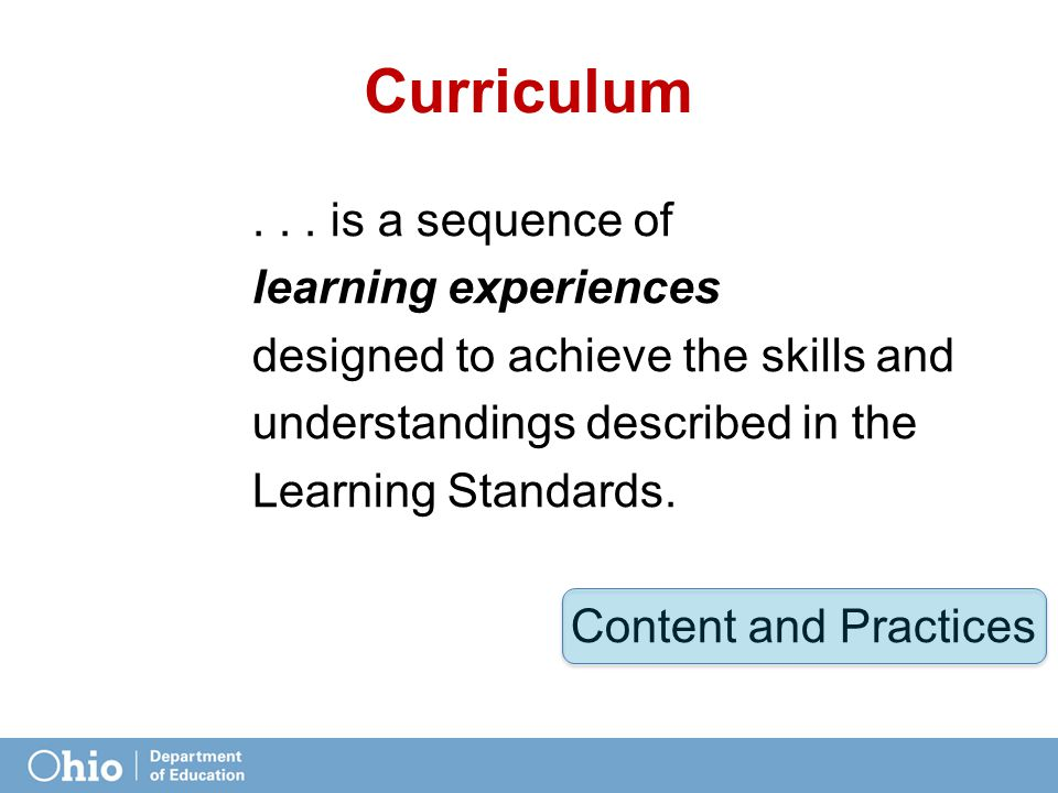Curriculum... is a sequence of learning experiences designed to achieve the skills and understandings described in the Learning Standards. Content and