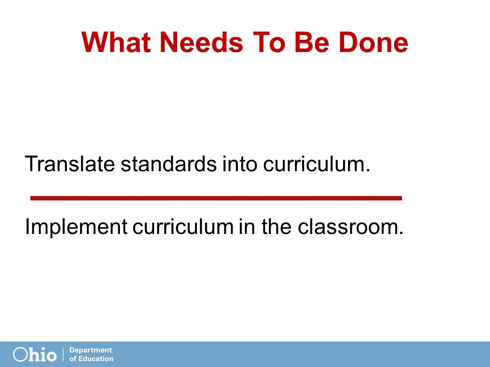 What Needs To Be Done Translate standards into curriculum. Implement curriculum in the classroom.