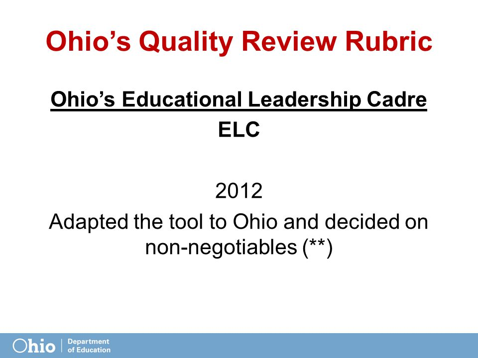 Ohio's Quality Review Rubric Ohio's Educational Leadership Cadre ELC 2012 Adapted the tool to Ohio and decided on non-negotiables (**)