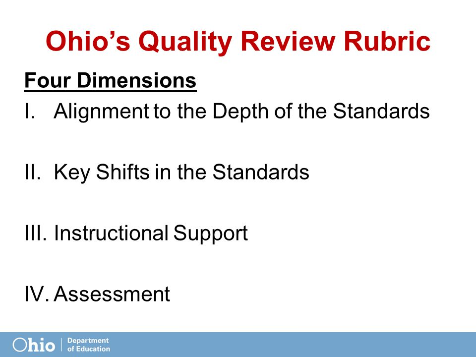 Ohio's Quality Review Rubric Four Dimensions I.Alignment to the Depth of the Standards II.Key Shifts in the Standards III.Instructional Support IV.Assessment