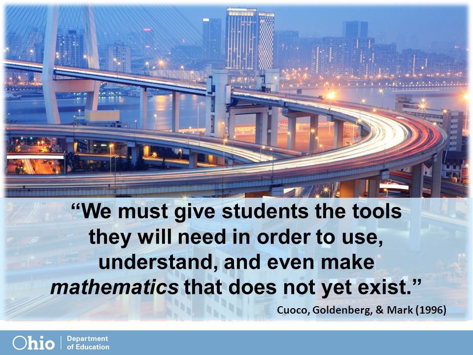 We must give students the tools they will need in order to use, understand, and even make mathematics that does not yet exist. Cuoco, Goldenberg, & Mark (1996)