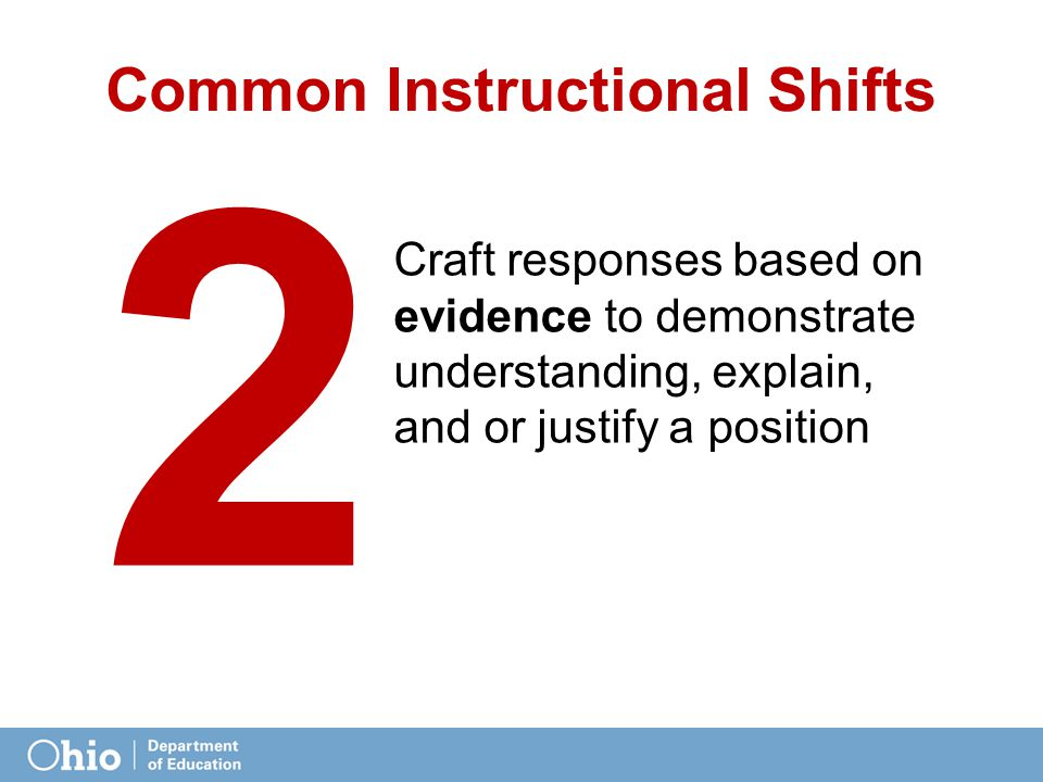 Common Instructional Shifts Craft responses based on evidence to demonstrate understanding, explain, and or justify a position 2