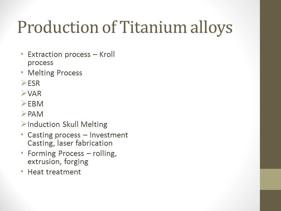 Production of Titanium alloys Extraction process – Kroll process Melting Process  ESR  VAR  EBM  PAM  Induction Skull Melting Casting process – I
