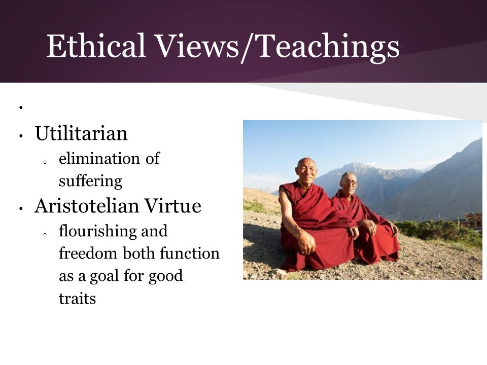 Ethical Views/Teachings Utilitarian o elimination of suffering Aristotelian Virtue o flourishing and freedom both function as a goal for good traits
