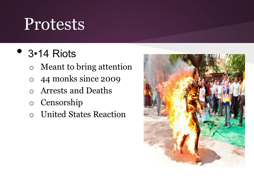 Protests 314 Riots o Meant to bring attention o 44 monks since 2009 o Arrests and Deaths o Censorship o United States Reaction