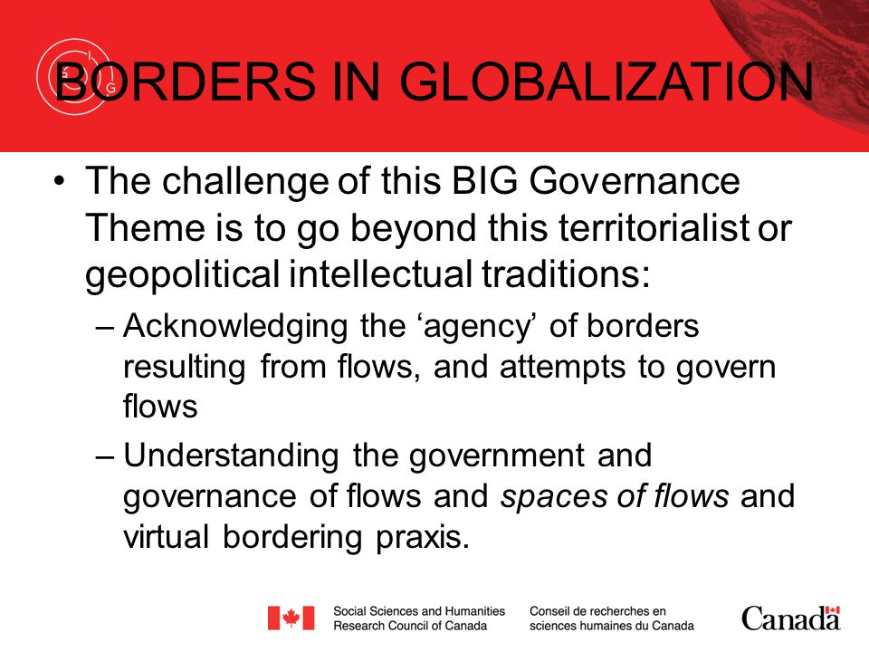 BORDERS IN GLOBALIZATION The challenge of this BIG Governance Theme is to go beyond this territorialist or geopolitical intellectual traditions: –Acknowledging the 'agency' of borders resulting from flows, and attempts to govern flows –Understanding the government and governance of flows and spaces of flows and virtual bordering praxis.