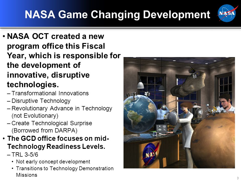 4 Process for Engaging NASA GCD There are three methods to engage NASA GCD for a new technology project –Apply to BAA and NRA announcements Current announcements closed March 26 th.