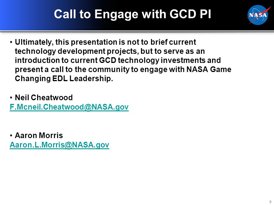 9 Call to Engage with GCD PI Ultimately, this presentation is not to brief current technology development projects, but to serve as an introduction to current GCD technology investments and present a call to the community to engage with NASA Game Changing EDL Leadership.