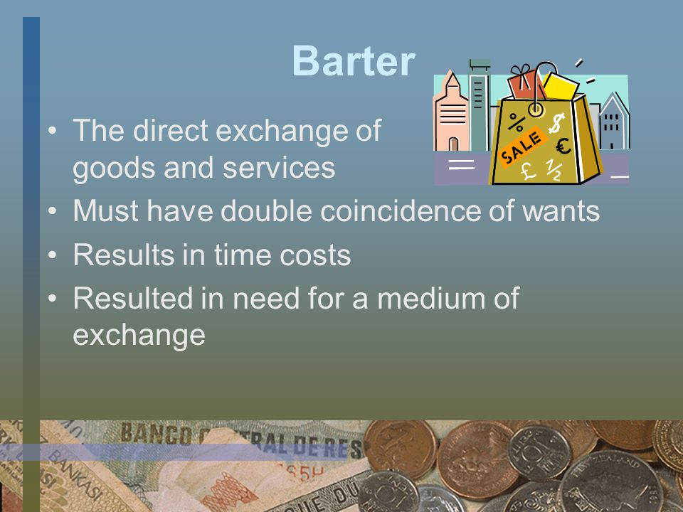 Barter The direct exchange of goods and services Must have double coincidence of wants Results in time costs Resulted in need for a medium of exchange
