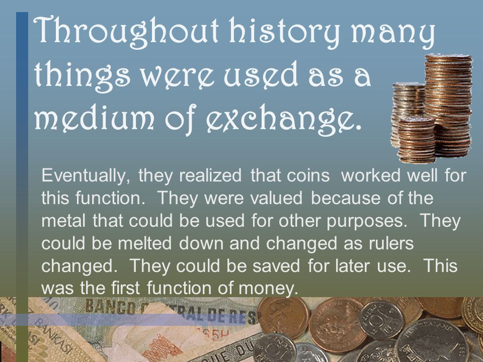 Throughout history many things were used as a medium of exchange.