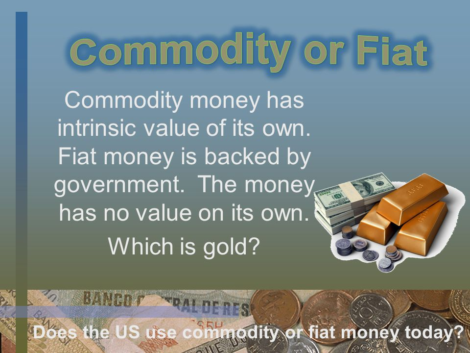 Commodity money has intrinsic value of its own. Fiat money is backed by government.