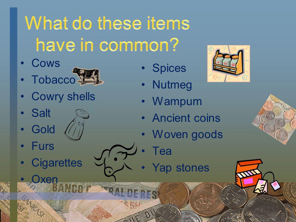Cows Tobacco Cowry shells Salt Gold Furs Cigarettes Oxen Spices Nutmeg Wampum Ancient coins Woven goods Tea Yap stones