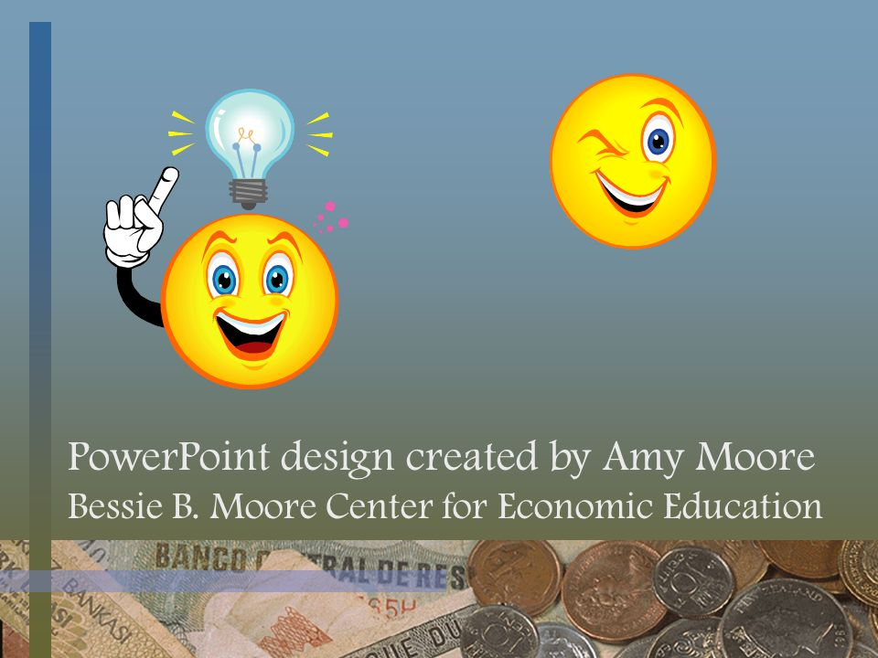 PowerPoint design created by Amy Moore Bessie B. Moore Center for Economic Education