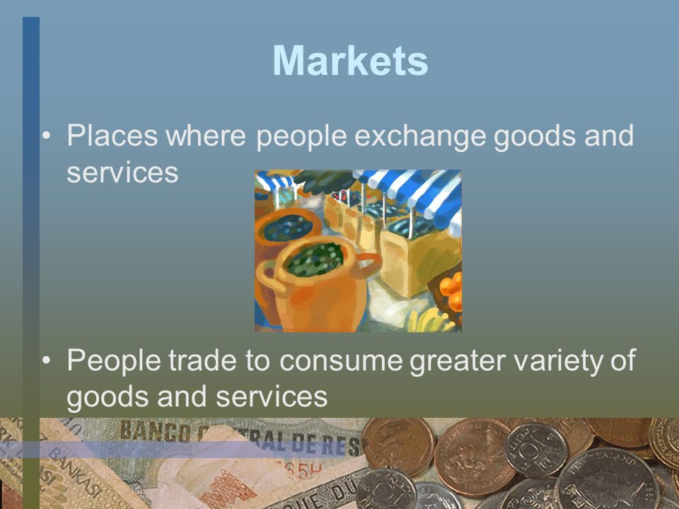 Markets Places where people exchange goods and services People trade to consume greater variety of goods and services