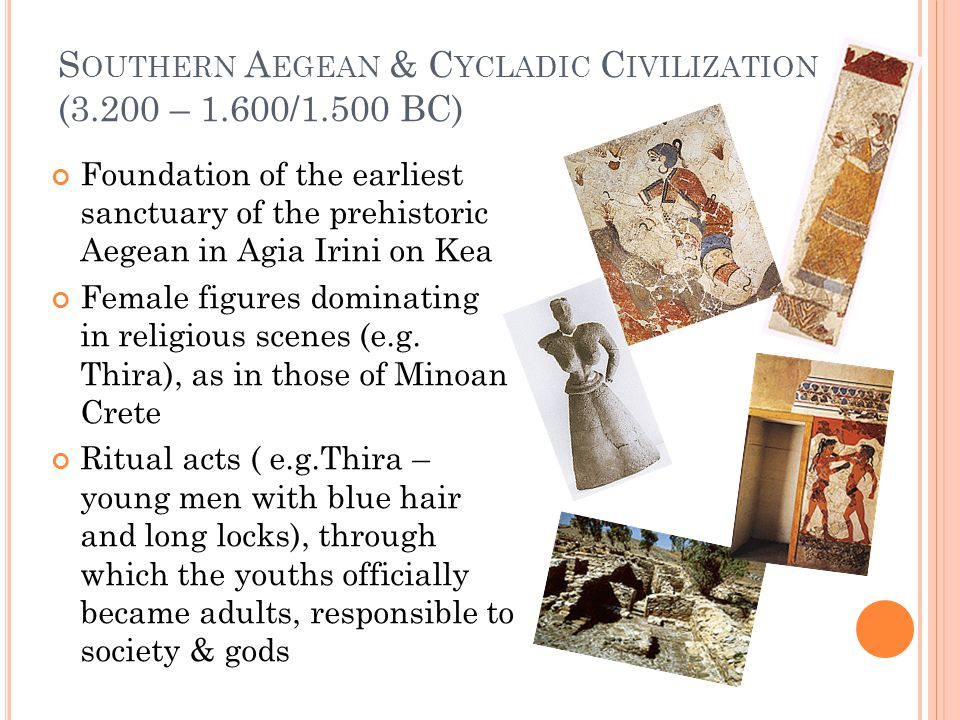 S OUTHERN A EGEAN & C YCLADIC C IVILIZATION (3.200 – 1.600/1.500 BC) Foundation of the earliest sanctuary of the prehistoric Aegean in Agia Irini on Kea Female figures dominating in religious scenes (e.g.