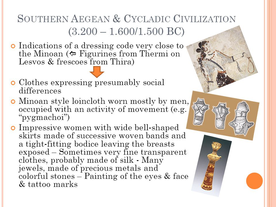 S OUTHERN A EGEAN & C YCLADIC C IVILIZATION (3.200 – 1.600/1.500 BC) Indications of a dressing code very close to the Minoan (  Figurines from Thermi on Lesvos & frescoes from Thira) Clothes expressing presumably social differences Minoan style loincloth worn mostly by men, occupied with an activity of movement (e.g.
