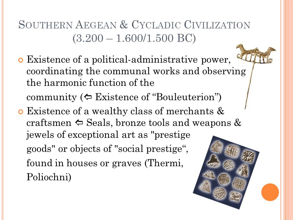 S OUTHERN A EGEAN & C YCLADIC C IVILIZATION (3.200 – 1.600/1.500 BC) Existence of a political-administrative power, coordinating the communal works and observing the harmonic function of the community (  Existence of Bouleuterion ) Existence of a wealthy class of merchants & craftsmen  Seals, bronze tools and weapons & jewels of exceptional art as prestige goods or objects of social prestige , found in houses or graves (Thermi, Poliochni)