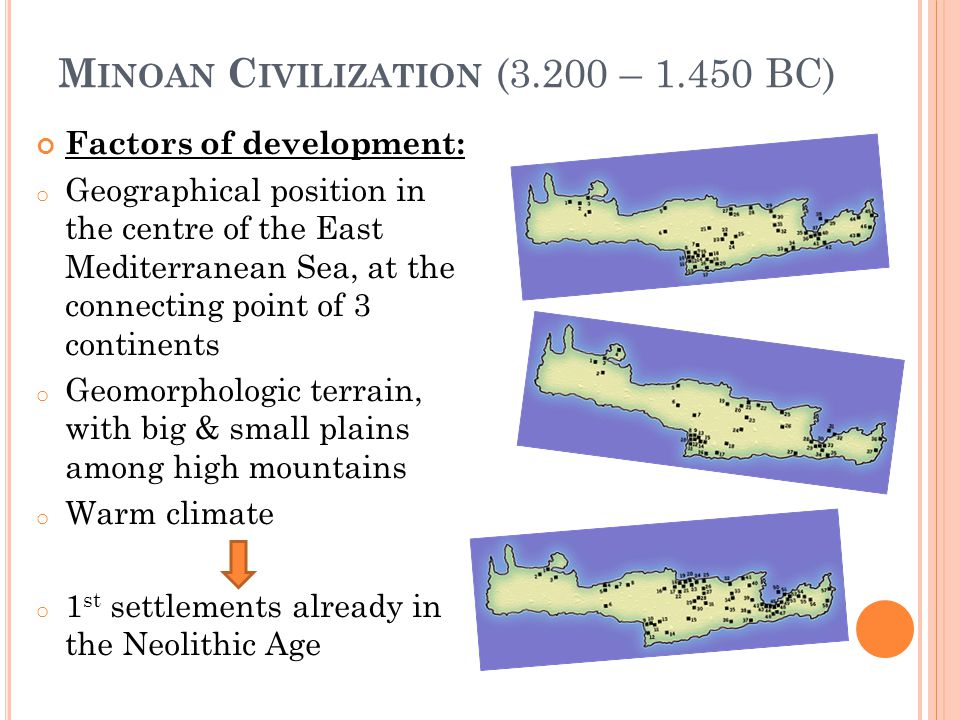 M INOAN C IVILIZATION (3.200 – 1.450 BC) Factors of development: o Geographical position in the centre of the East Mediterranean Sea, at the connecting point of 3 continents o Geomorphologic terrain, with big & small plains among high mountains o Warm climate o 1 st settlements already in the Neolithic Age