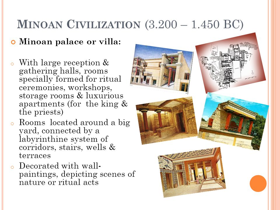 M INOAN C IVILIZATION (3.200 – 1.450 BC) Minoan palace or villa: o With large reception & gathering halls, rooms specially formed for ritual ceremonies, workshops, storage rooms & luxurious apartments (for the king & the priests) o Rooms located around a big yard, connected by a labyrinthine system of corridors, stairs, wells & terraces o Decorated with wall- paintings, depicting scenes of nature or ritual acts