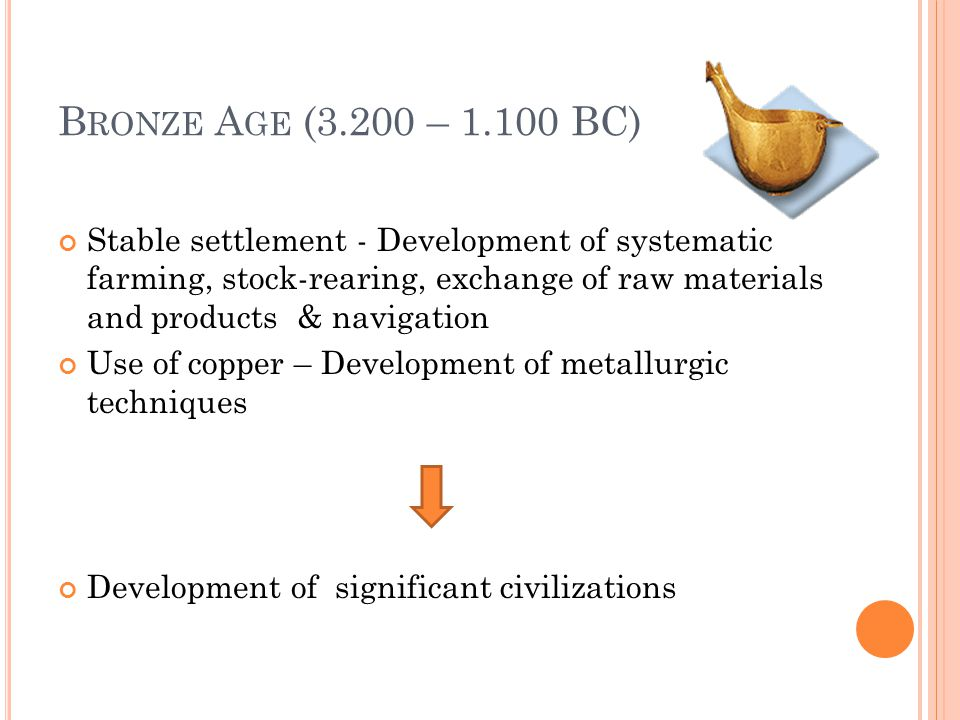 B RONZE A GE (3.200 – 1.100 BC) Stable settlement - Development of systematic farming, stock-rearing, exchange of raw materials and products & navigation Use of copper – Development of metallurgic techniques Development of significant civilizations