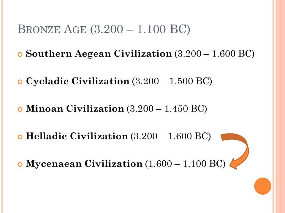 B RONZE A GE (3.200 – 1.100 BC) Southern Aegean Civilization (3.200 – 1.600 BC) Cycladic Civilization (3.200 – 1.500 BC) Minoan Civilization (3.200 –