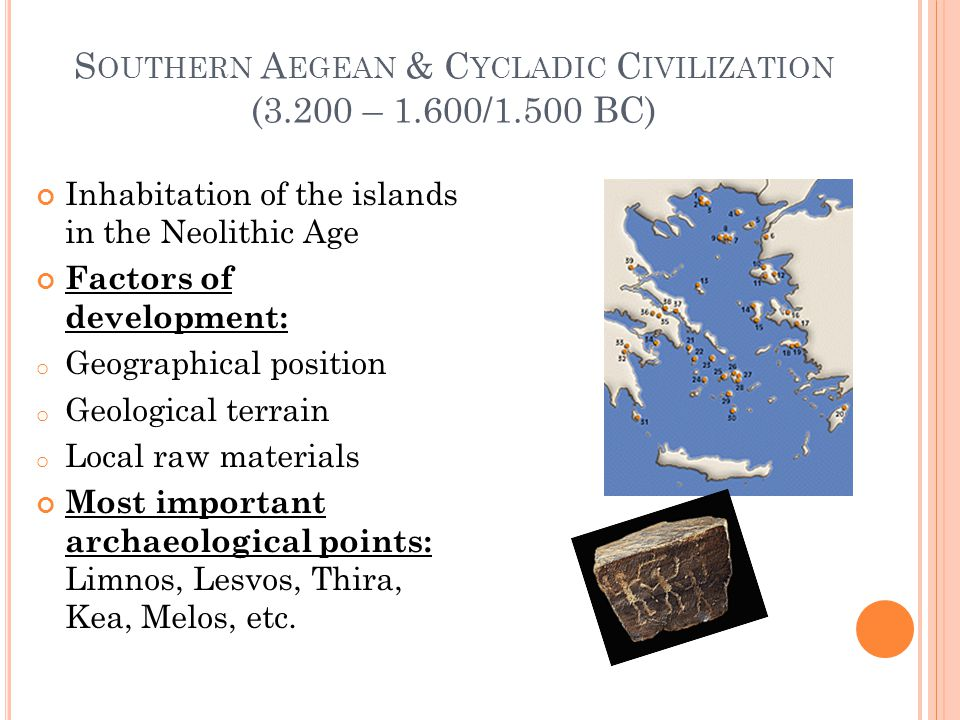 S OUTHERN A EGEAN & C YCLADIC C IVILIZATION (3.200 – 1.600/1.500 BC) Inhabitation of the islands in the Neolithic Age Factors of development: o Geographical position o Geological terrain o Local raw materials Most important archaeological points: Limnos, Lesvos, Thira, Kea, Melos, etc.