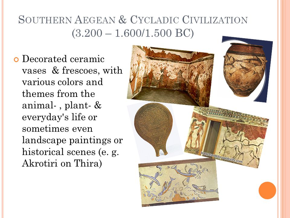 S OUTHERN A EGEAN & C YCLADIC C IVILIZATION (3.200 – 1.600/1.500 BC) Decorated ceramic vases & frescoes, with various colors and themes from the animal-, plant- & everyday s life or sometimes even landscape paintings or historical scenes (e.