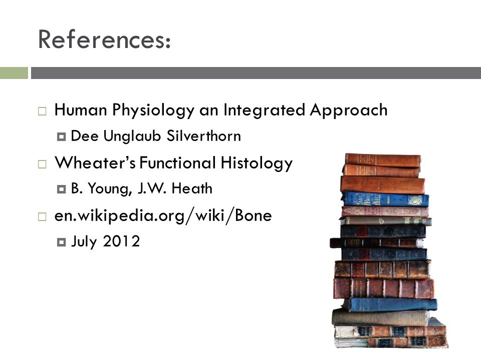 References:  Human Physiology an Integrated Approach  Dee Unglaub Silverthorn  Wheater's Functional Histology  B. Young, J.W. Heath  en.wikipedia