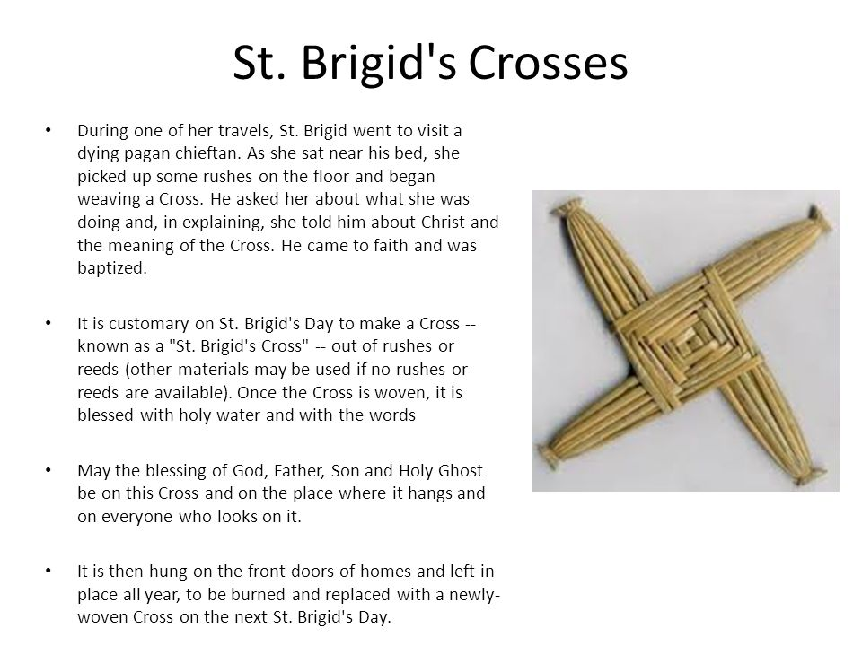 St. Brigid's Crosses During one of her travels, St. Brigid went to visit a dying pagan chieftan. As she sat near his bed, she picked up some rushes on