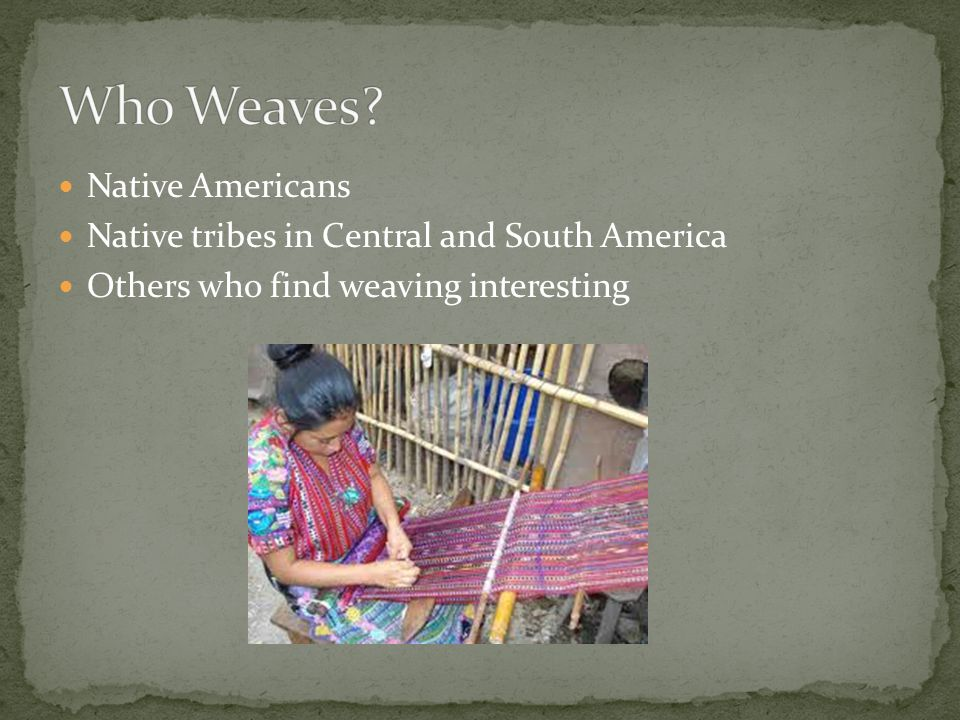 Native Americans Native tribes in Central and South America Others who find weaving interesting